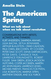 The American spring : what we talk about when we talk about revolution : conversations with artists, activists, and thinkers : Kurt Andersen, Sampada Aranke, Julia Bacha, Seyla Benhabib cover image