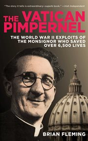 The Vatican Pimpernel : the World War II exploits of the monsignor who saved over 6,500 lives cover image