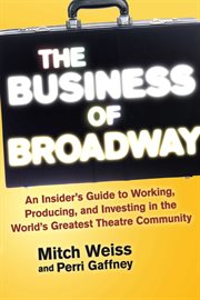 The business of Broadway : an insider's guide to working, producing, and investing in the world's greatest theatre community cover image