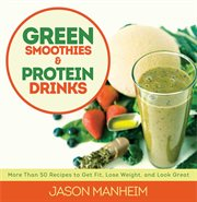 Green smoothies & protein drinks : [more than 50 recipes to get fit, lose weight, and look great] cover image