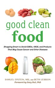 Good Clean Food : Shopping Smart to Avoid GMOs, rBGH, and Products That May Cause Cancer and Other Diseases cover image