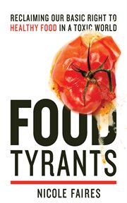 Food tyrants : fight for your right to healthy food in a toxic world cover image