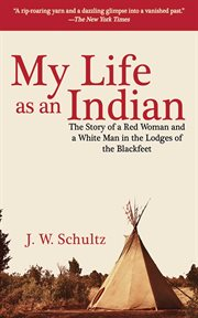 My Life as an Indian : the Story of a Red Woman and a White Man in the Lodges of the Blackfeet cover image