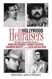 Hollywood Hellraisers : the Wild Lives and Fast Times of Marlon Brando, Dennis Hopper, Warren Beatty, and Jack Nicholson cover image