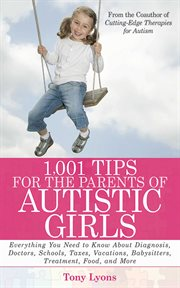 1,001 tips for the parents of autistic girls : everything you need to know about diagnosis, doctors, schools, taxes, vacations, babysitters, treatments, food, and more cover image