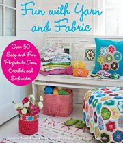 Fun with Yarn and Fabric : More Than 50 Easy and Fun Projects to Sew, Crochet, and Embroider cover image