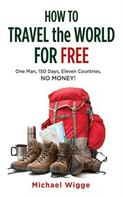 How to travel the world for free : one man, 150 days, eleven countries, no money! cover image