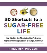 50 shortcuts to a sugar-free life : how pistachios, olive oil, and a good night's sleep can help you overcome sugar addiction for a longer, healthier life cover image