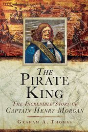 The Pirate king : the incredible story of the real Captain Henry Morgan cover image