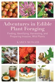 Adventures in edible plant foraging : finding, identifying, harvesting, and preparing native and invasive, wild plants cover image