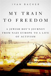 My train to freedom : a Jewish boy's journey from Nazi Europe to a life of activism cover image