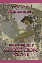 The short stories of Lucy Maud Montgomery from 1896-1901 cover image