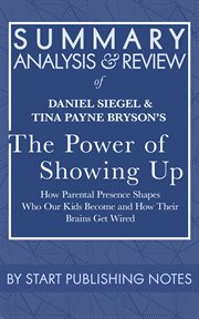 Summary, analysis, and review of daniel siegel and tina payne bryson's the power of showing up. How Parental Presence Shapes Who Our Kids Become and How Their Brains Get Wired cover image