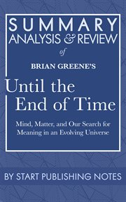 Summary, analysis, and review of brian greene's until the end of time. Mind, Matter, and Our Search for Meaning in an Evolving Universe cover image