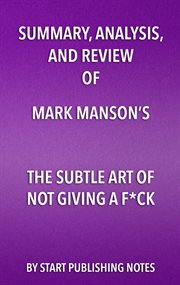 SUMMARY, ANALYSIS, AND REVIEW OF MARK MANSONS THE SUBTLE ART OF NOT GIVING A FUCK;A COUNTERINTUITIVE APPROACH TO LIVING A GOOD LIFE