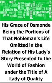 His Grace of Osmonde : being the portions of that nobleman's life omitted in the relation of his lady's story presented to the world of fashion under the title of A lady of quality cover image