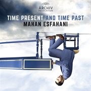 Time Present And Time Past / Mahan Esfahani