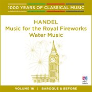 Handel: Music for the Royal Fireworks  Water Music (1000 Years of Classical Music, Vol. 16)