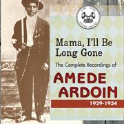 Mama I'll Be Long Gone : the Complete Recordings of Amede Ardoin, 1929-1934 (disc 1)