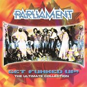 Get the Funk up - the Ultimate Parliament Collection