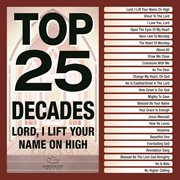 Top 25 decades - lord, i lift your name on high cover image