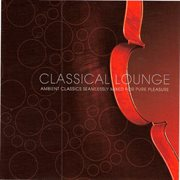 Classical lounge - ambient classics seamlessly mixed for pure pleasure cover image