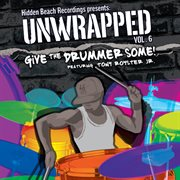 Hidden Beach Recordings Presents Unwrapped Vol. 6: Give the Drummer Some! Featuring Tony Royster Jr