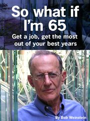 So what if I'm 65: love your life, get a new job, have fun cover image