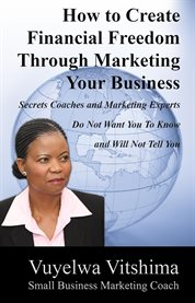 How to create financial freedom through marketing your business. Secrets Coaches & Marketing Experts Don't Want You To Know & Won't Tell You cover image