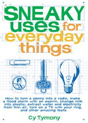 Sneaky uses for everyday things: how to turn a penny into a radio, make a flood alarm with an aspirin, change milk into plastic, extract water and electricity from thin air, turn on a tv with your ring, and other amazing feats cover image