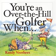 You're An Over-the-hill Golfer When