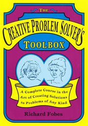 The Creative Problem Solver's Toolbox: a Complete Course in the Art of Creating Solutions to Problems of Any Kind cover image