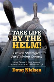 Take Life by the Helm! Proven Strategies for Gaining Control