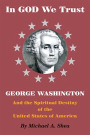 In God we trust: George Washington and the spiritual destiny of the United States of America cover image