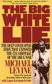The big white lie: the deep cover operation that exposed the CIA sabotage of the drug war : an undercover odyssey cover image