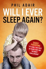 """Will I ever sleep again?: daddy parenting: """"it's only the first 40 years that are the most challenging ..."""" cover image"""