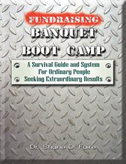 Fundraising banquet boot camp. A Survival Guide & System For Ordinary People Seeking Extraordinary Results cover image