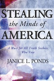 Stealing the minds of America: a must for all truth seekers who vote cover image