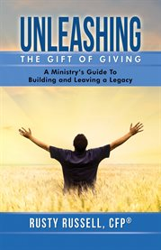 Unleashing the gift of giving. A Ministry's Guide to Building and Leaving a Legacy cover image