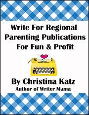 Write for Regional Parenting Publications for Fun & Profit