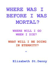 Where was i before i became mortal?. Where Will I Go When I Die? & What Will I Do in Eternity? cover image