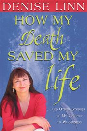 How My Death Saved My Life-- And Other Stories On My Journey To Wholeness