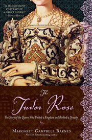 The Tudor rose : the story of the queen who united a kingdom and birthed a dynasty cover image