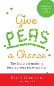Give peas a chance : a foolproof guide to feeding your picky toddler cover image