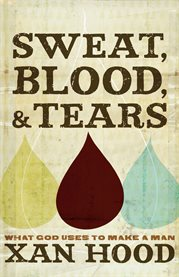 Sweat, blood, & tears what God uses to make a man cover image