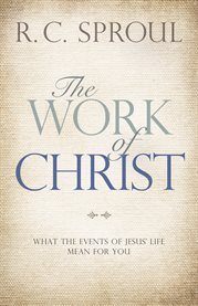 The work of Christ what the events of Jesus' life mean for you cover image