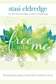 Free to be me becoming the young woman God created you to be cover image