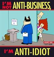 I'm Not Antibusiness, I'm Anti-idiot