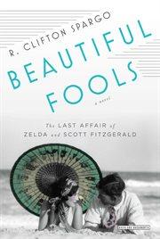 Beautiful fools : the last affair of Zelda and Scott Fitzgerald : a novel cover image