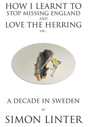How i learnt to stop missing england and love the herring or. A Decade In Sweden cover image
